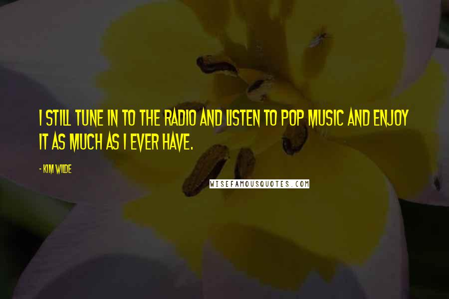 Kim Wilde quotes: I still tune in to the radio and listen to pop music and enjoy it as much as I ever have.