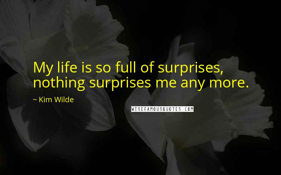Kim Wilde quotes: My life is so full of surprises, nothing surprises me any more.