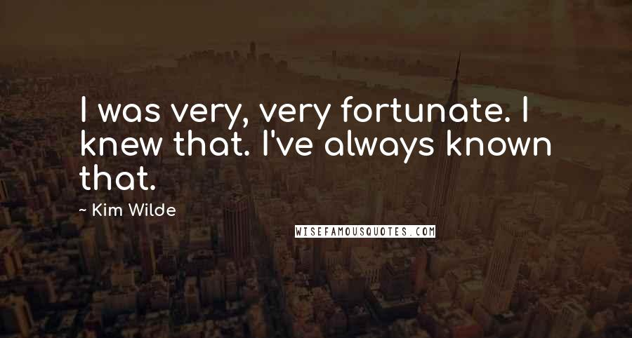 Kim Wilde quotes: I was very, very fortunate. I knew that. I've always known that.