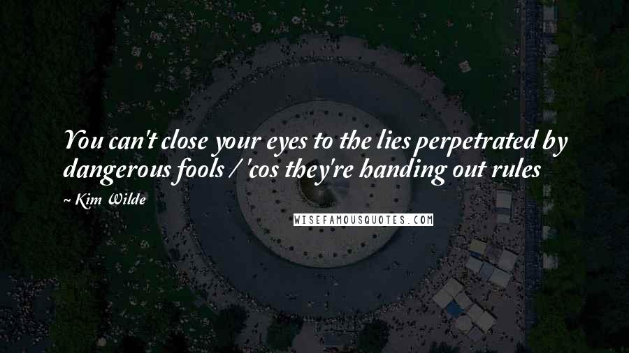 Kim Wilde quotes: You can't close your eyes to the lies perpetrated by dangerous fools / 'cos they're handing out rules
