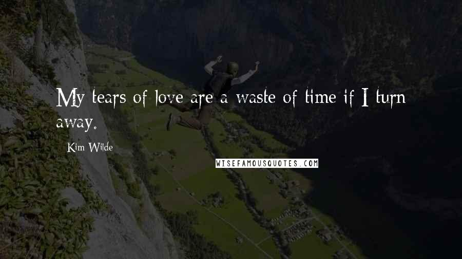 Kim Wilde quotes: My tears of love are a waste of time if I turn away.