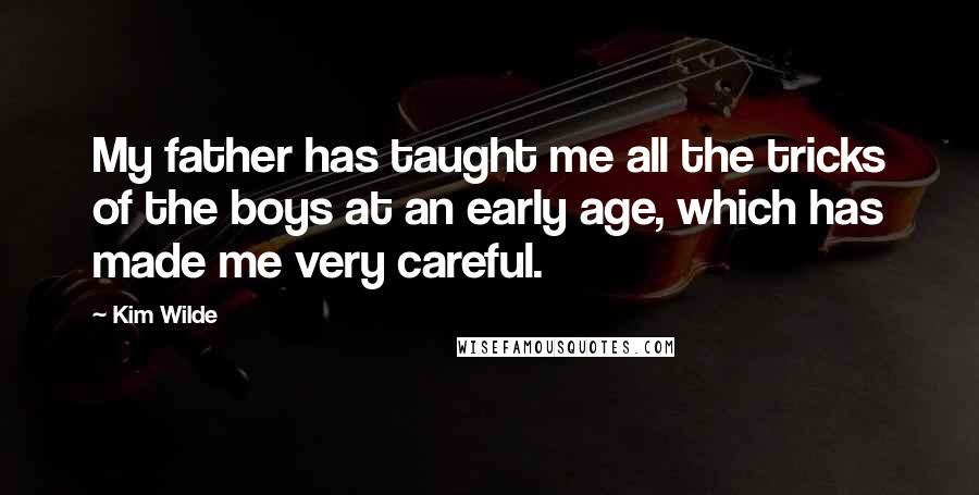 Kim Wilde quotes: My father has taught me all the tricks of the boys at an early age, which has made me very careful.
