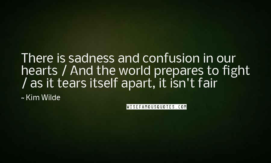 Kim Wilde quotes: There is sadness and confusion in our hearts / And the world prepares to fight / as it tears itself apart, it isn't fair