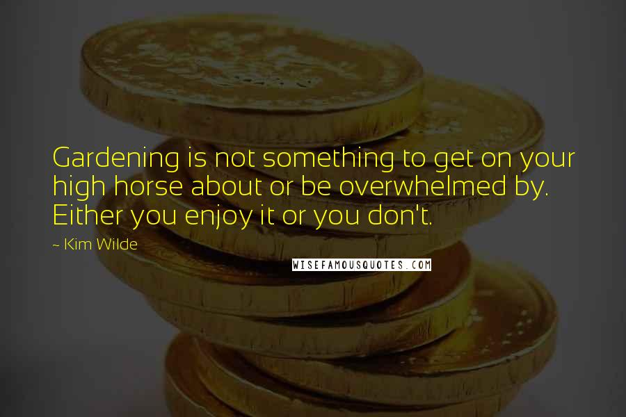 Kim Wilde quotes: Gardening is not something to get on your high horse about or be overwhelmed by. Either you enjoy it or you don't.