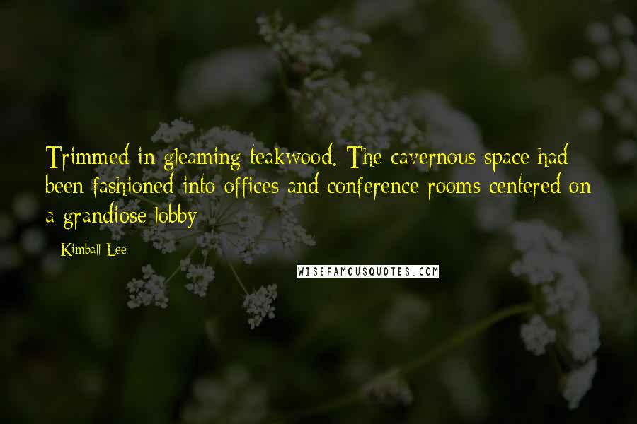 Kimball Lee quotes: Trimmed in gleaming teakwood. The cavernous space had been fashioned into offices and conference rooms centered on a grandiose lobby