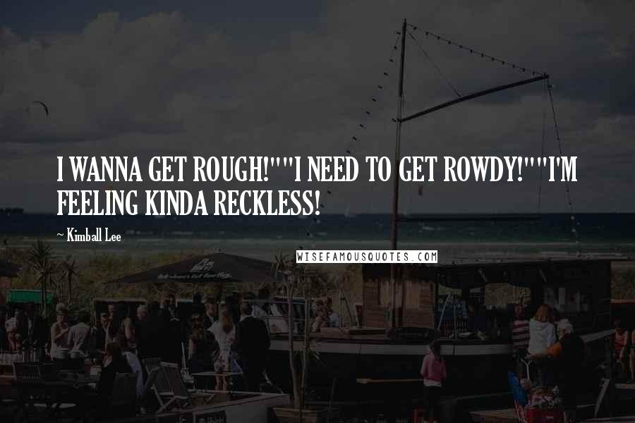 "Kimball Lee quotes: I WANNA GET ROUGH!""""I NEED TO GET ROWDY!""""I'M FEELING KINDA RECKLESS!"