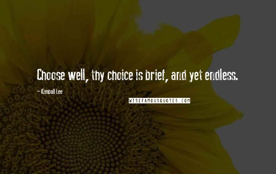 Kimball Lee quotes: Choose well, thy choice is brief, and yet endless.