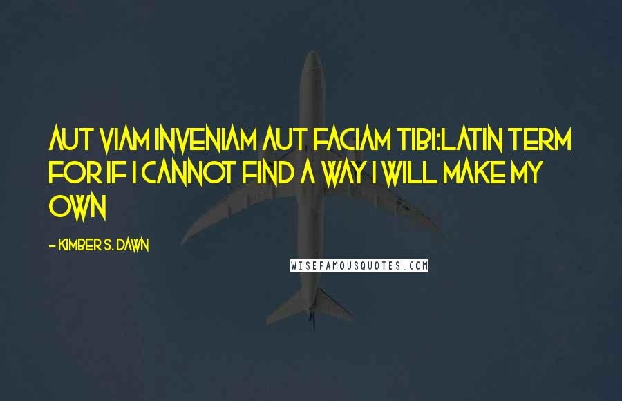 Kimber S. Dawn quotes: Aut viam inveniam aut faciam tibi:Latin term for If I cannot find a way I will make my own