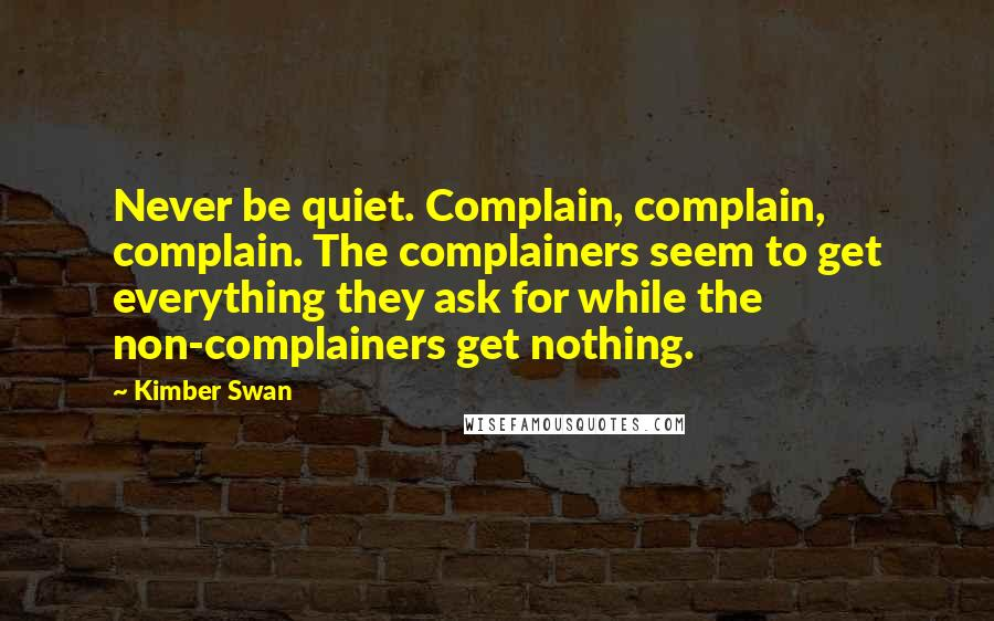 Kimber Swan quotes: Never be quiet. Complain, complain, complain. The complainers seem to get everything they ask for while the non-complainers get nothing.