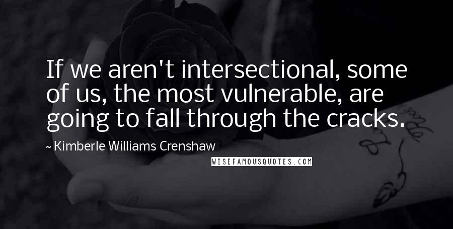 Kimberle Williams Crenshaw quotes: If we aren't intersectional, some of us, the most vulnerable, are going to fall through the cracks.