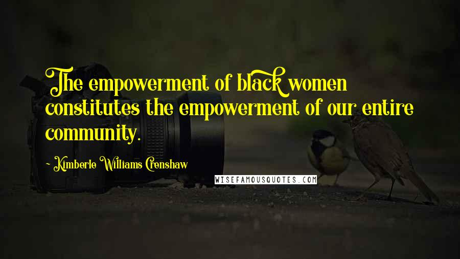 Kimberle Williams Crenshaw quotes: The empowerment of black women constitutes the empowerment of our entire community.
