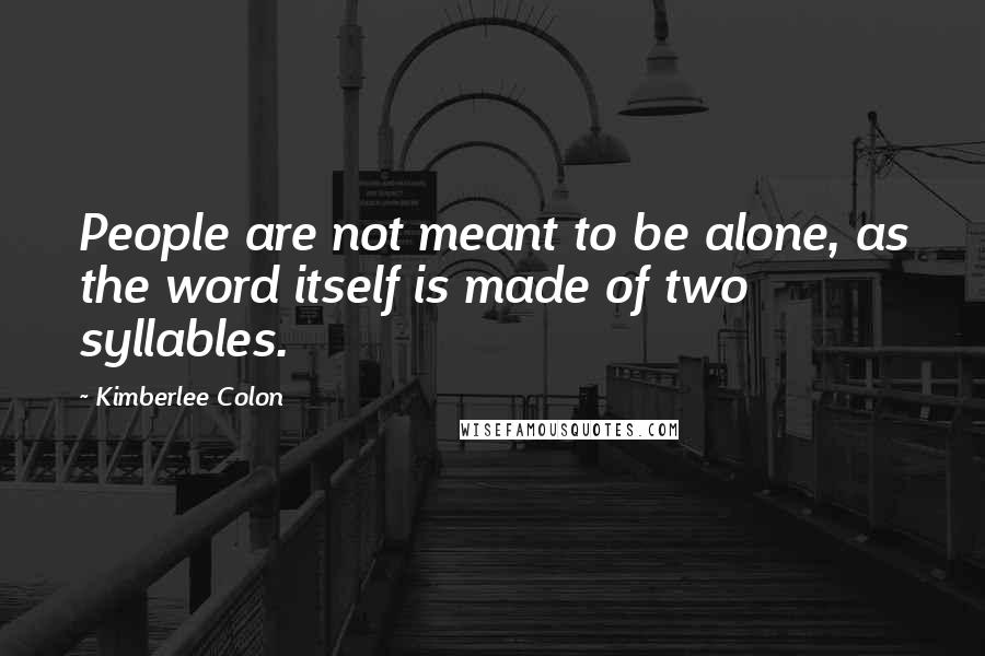 Kimberlee Colon quotes: People are not meant to be alone, as the word itself is made of two syllables.