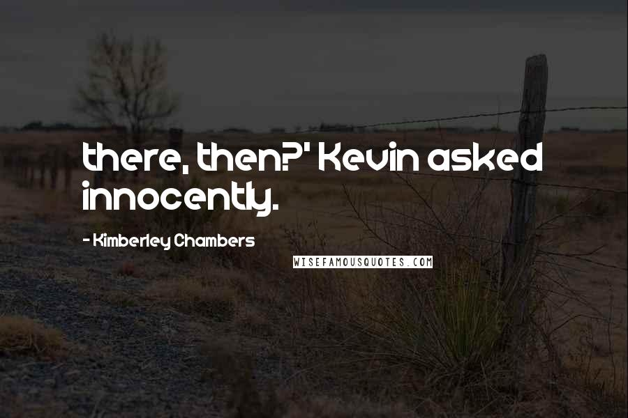 Kimberley Chambers quotes: there, then?' Kevin asked innocently.