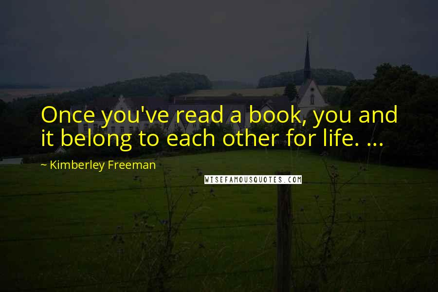 Kimberley Freeman quotes: Once you've read a book, you and it belong to each other for life. ...