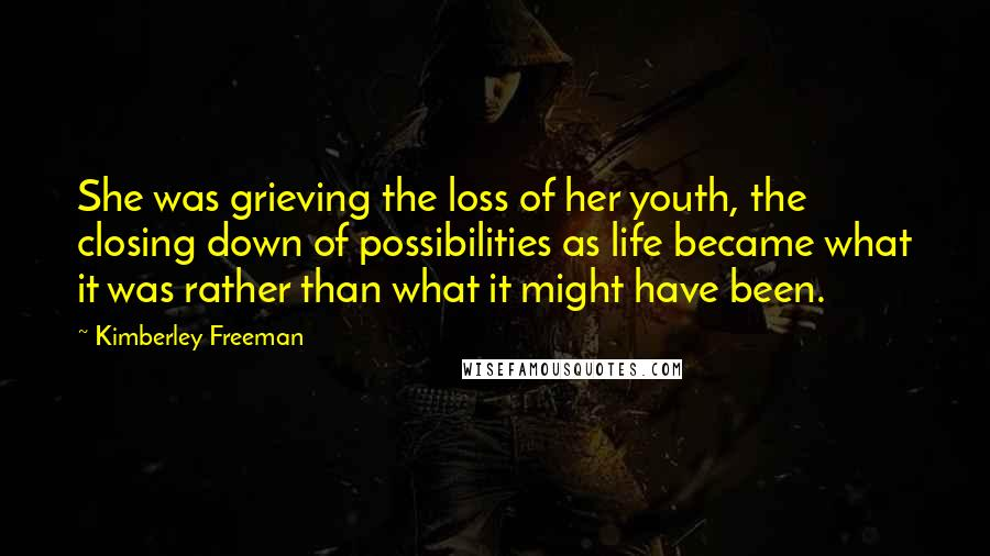 Kimberley Freeman quotes: She was grieving the loss of her youth, the closing down of possibilities as life became what it was rather than what it might have been.