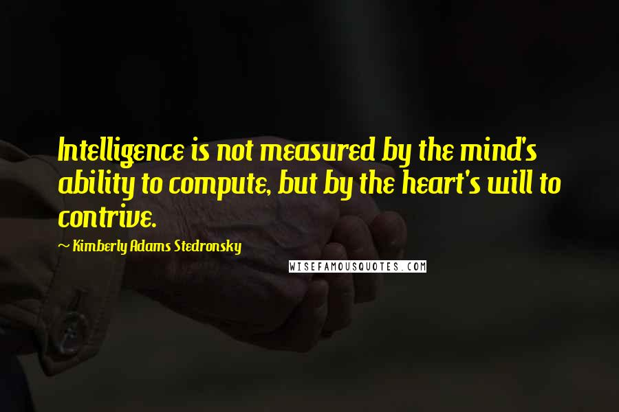 Kimberly Adams Stedronsky quotes: Intelligence is not measured by the mind's ability to compute, but by the heart's will to contrive.
