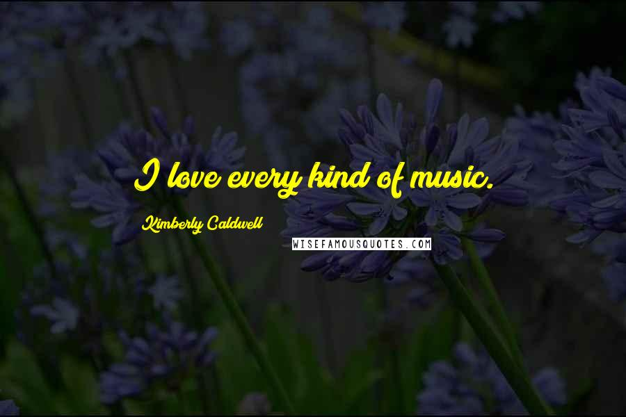 Kimberly Caldwell quotes: I love every kind of music.