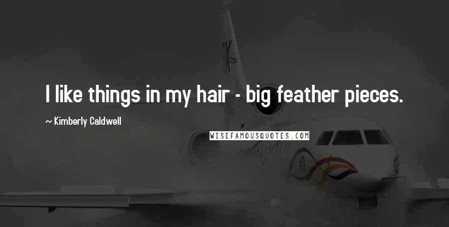 Kimberly Caldwell quotes: I like things in my hair - big feather pieces.