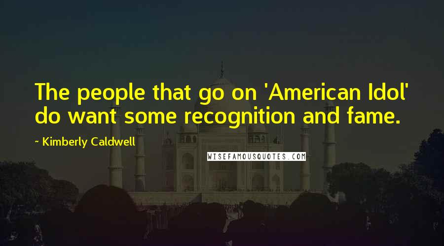 Kimberly Caldwell quotes: The people that go on 'American Idol' do want some recognition and fame.