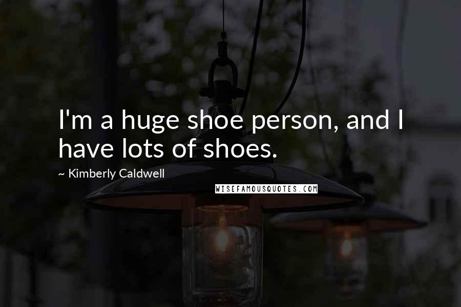 Kimberly Caldwell quotes: I'm a huge shoe person, and I have lots of shoes.
