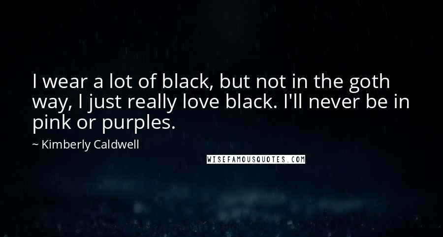 Kimberly Caldwell quotes: I wear a lot of black, but not in the goth way, I just really love black. I'll never be in pink or purples.