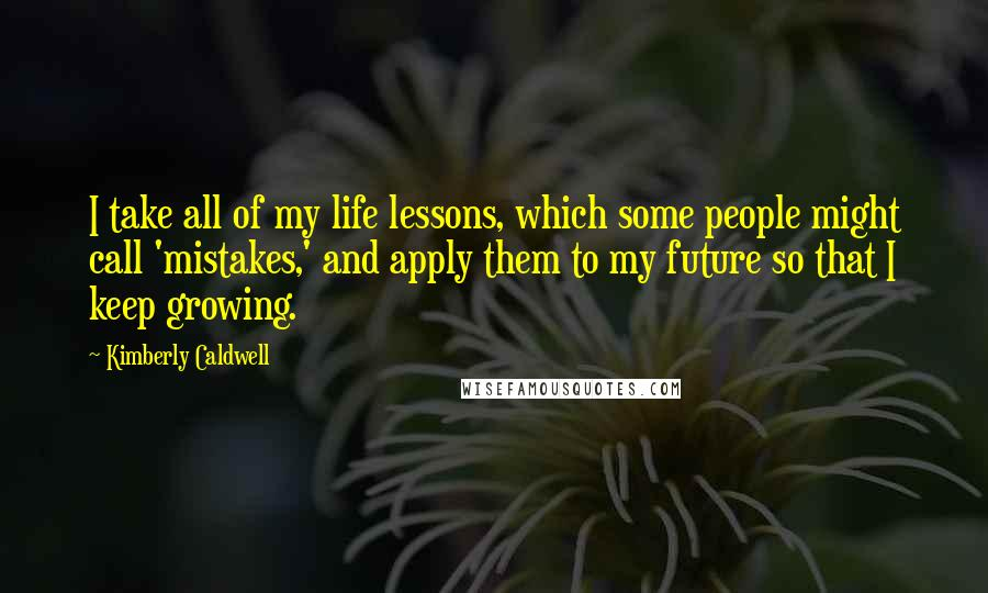 Kimberly Caldwell quotes: I take all of my life lessons, which some people might call 'mistakes,' and apply them to my future so that I keep growing.