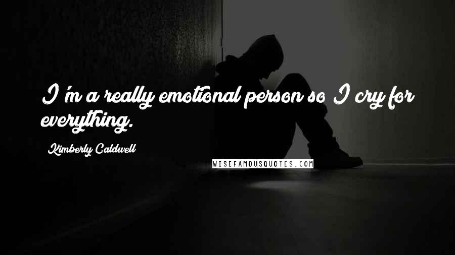 Kimberly Caldwell quotes: I'm a really emotional person so I cry for everything.