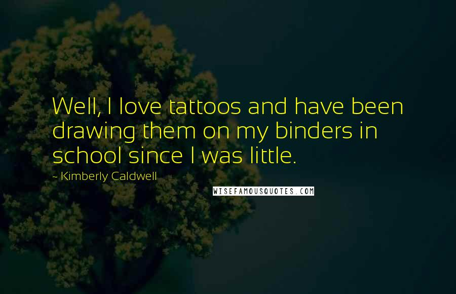 Kimberly Caldwell quotes: Well, I love tattoos and have been drawing them on my binders in school since I was little.