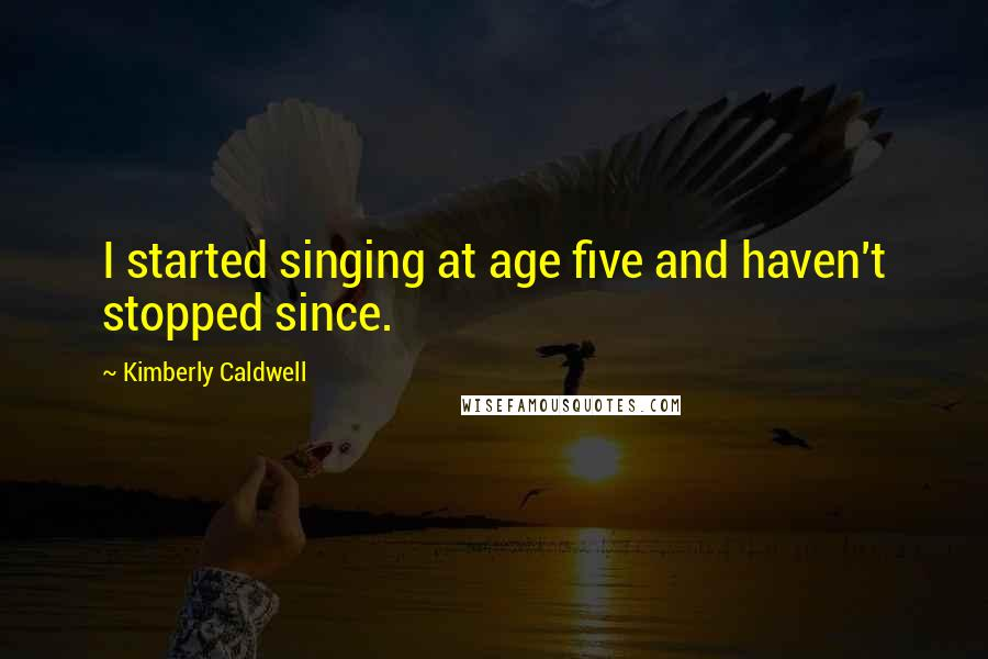 Kimberly Caldwell quotes: I started singing at age five and haven't stopped since.