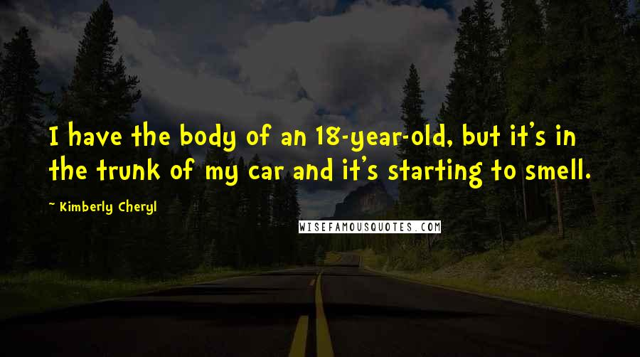 Kimberly Cheryl quotes: I have the body of an 18-year-old, but it's in the trunk of my car and it's starting to smell.