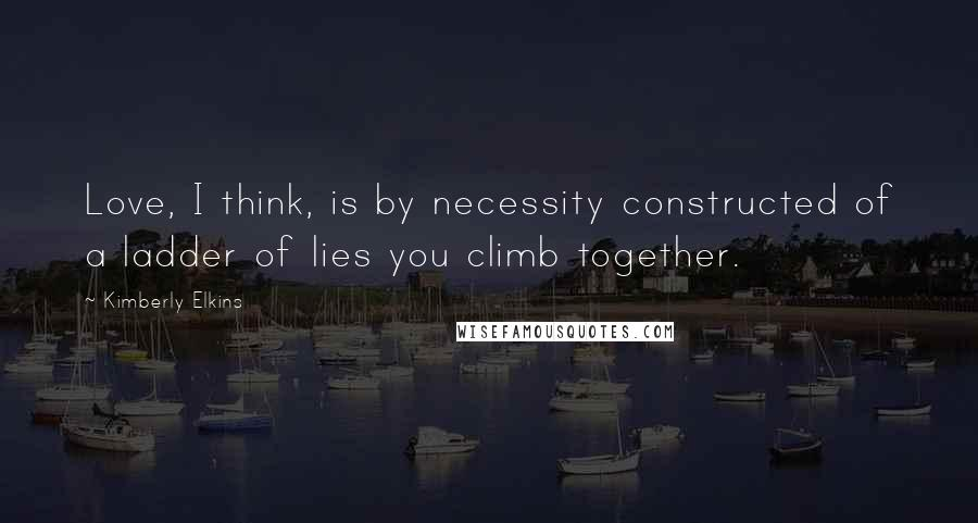Kimberly Elkins quotes: Love, I think, is by necessity constructed of a ladder of lies you climb together.