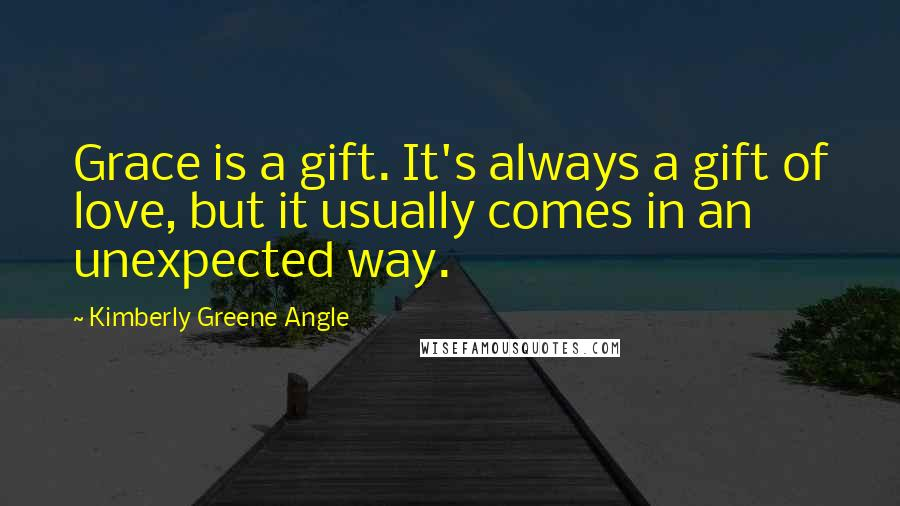 Kimberly Greene Angle quotes: Grace is a gift. It's always a gift of love, but it usually comes in an unexpected way.
