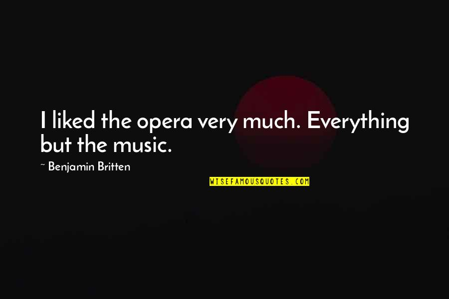 Kimberly Hart Quotes By Benjamin Britten: I liked the opera very much. Everything but