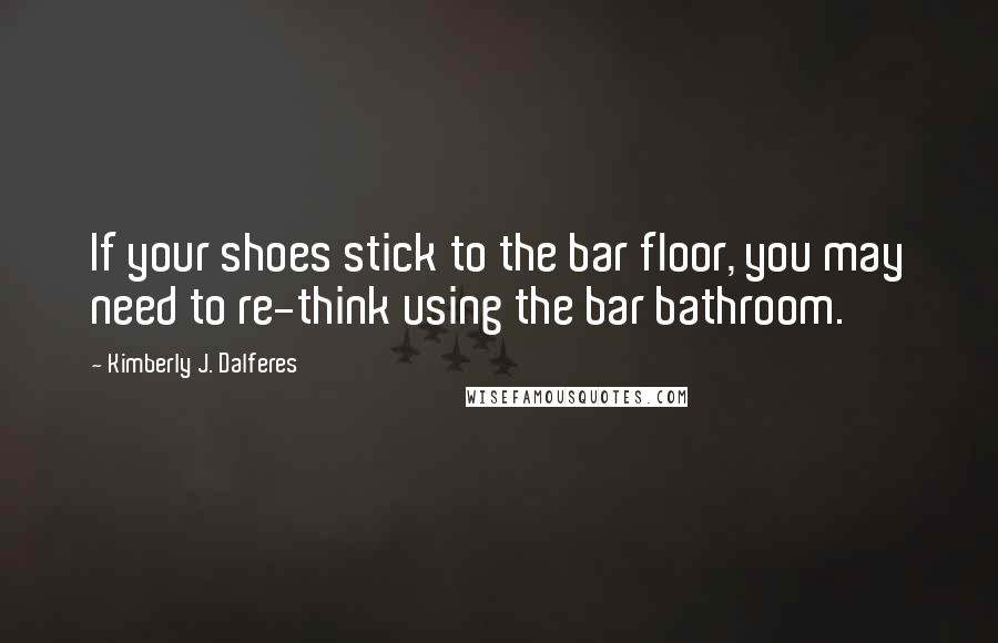 Kimberly J. Dalferes quotes: If your shoes stick to the bar floor, you may need to re-think using the bar bathroom.