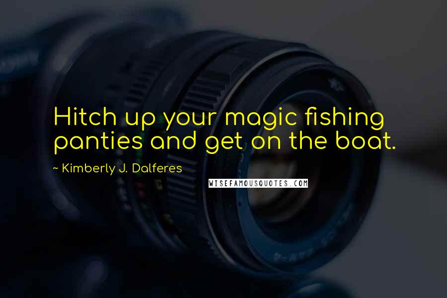 Kimberly J. Dalferes quotes: Hitch up your magic fishing panties and get on the boat.