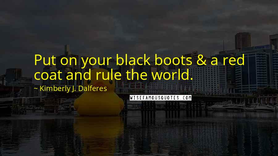 Kimberly J. Dalferes quotes: Put on your black boots & a red coat and rule the world.