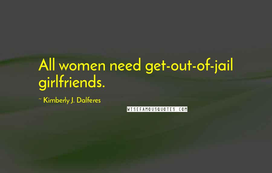 Kimberly J. Dalferes quotes: All women need get-out-of-jail girlfriends.