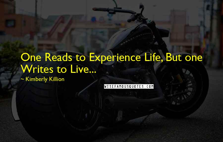 Kimberly Killion quotes: One Reads to Experience Life, But one Writes to Live...
