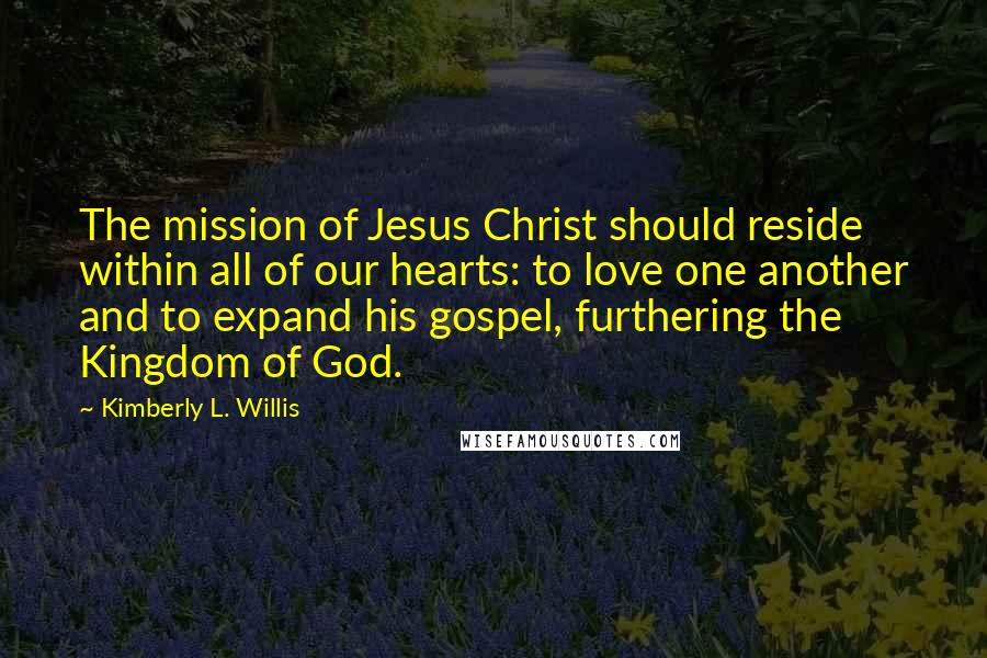 Kimberly L. Willis quotes: The mission of Jesus Christ should reside within all of our hearts: to love one another and to expand his gospel, furthering the Kingdom of God.