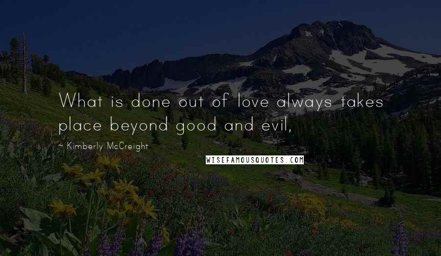 Kimberly McCreight quotes: What is done out of love always takes place beyond good and evil,