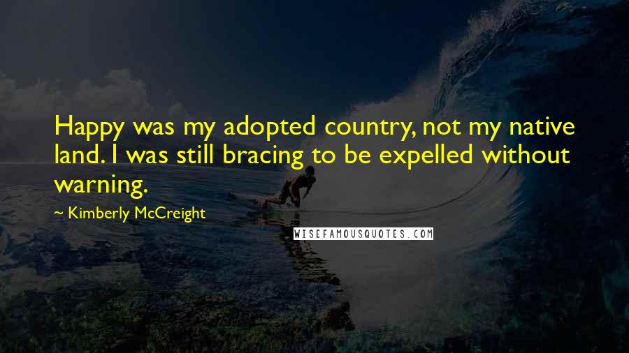 Kimberly McCreight quotes: Happy was my adopted country, not my native land. I was still bracing to be expelled without warning.