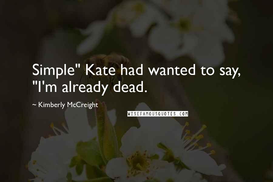 "Kimberly McCreight quotes: Simple"" Kate had wanted to say, ""I'm already dead."
