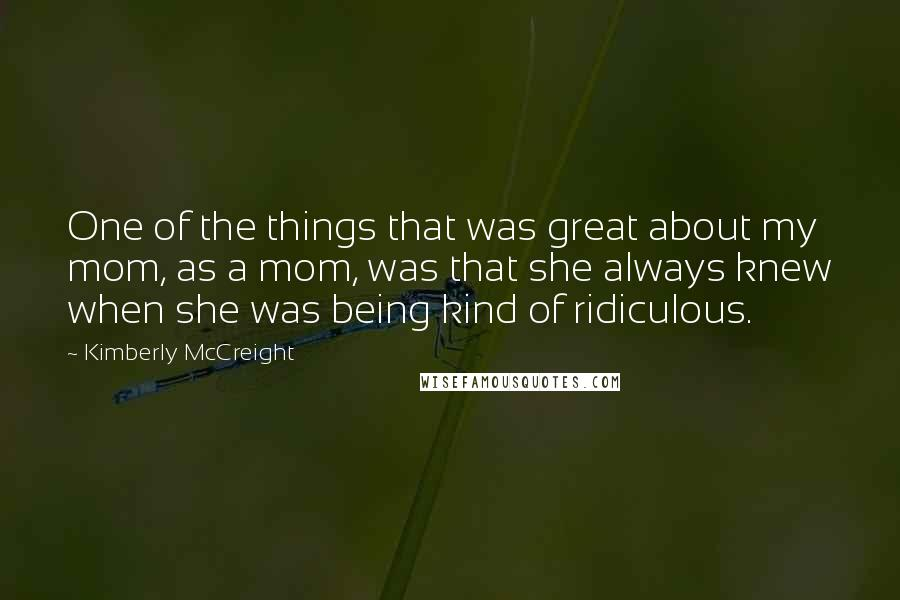 Kimberly McCreight quotes: One of the things that was great about my mom, as a mom, was that she always knew when she was being kind of ridiculous.