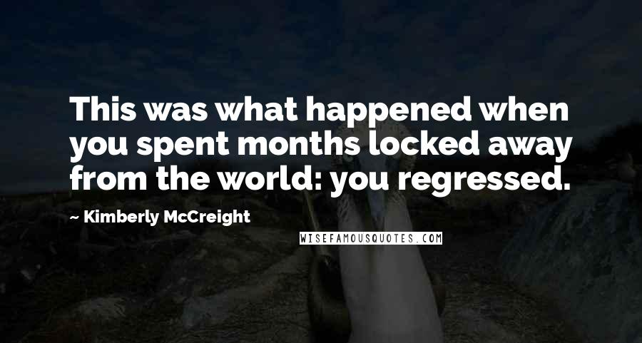 Kimberly McCreight quotes: This was what happened when you spent months locked away from the world: you regressed.