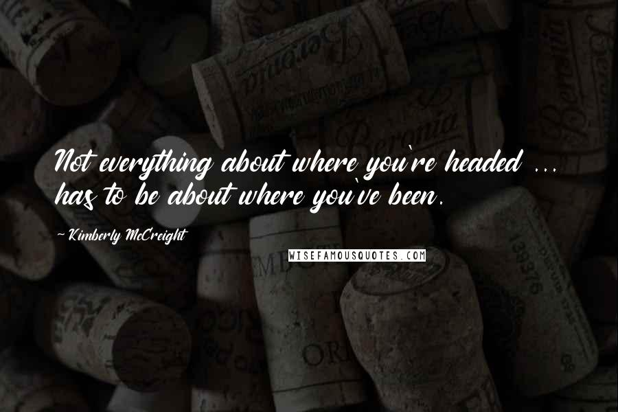 Kimberly McCreight quotes: Not everything about where you're headed ... has to be about where you've been.