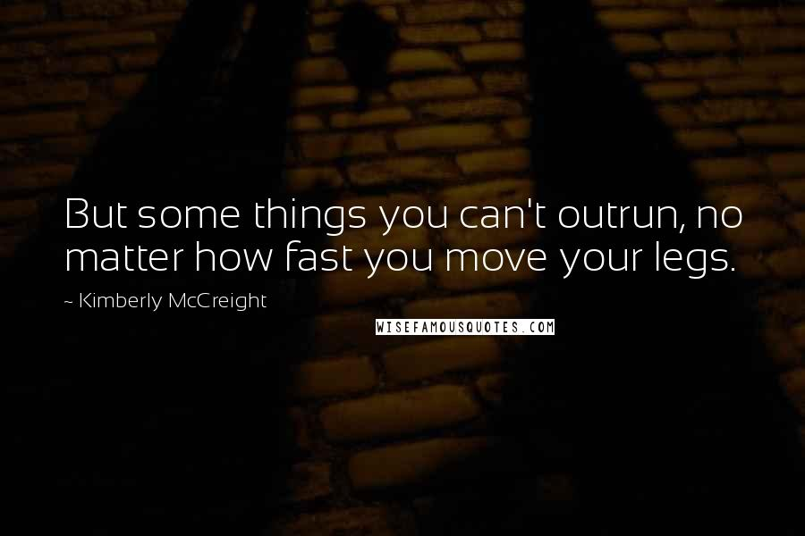 Kimberly McCreight quotes: But some things you can't outrun, no matter how fast you move your legs.