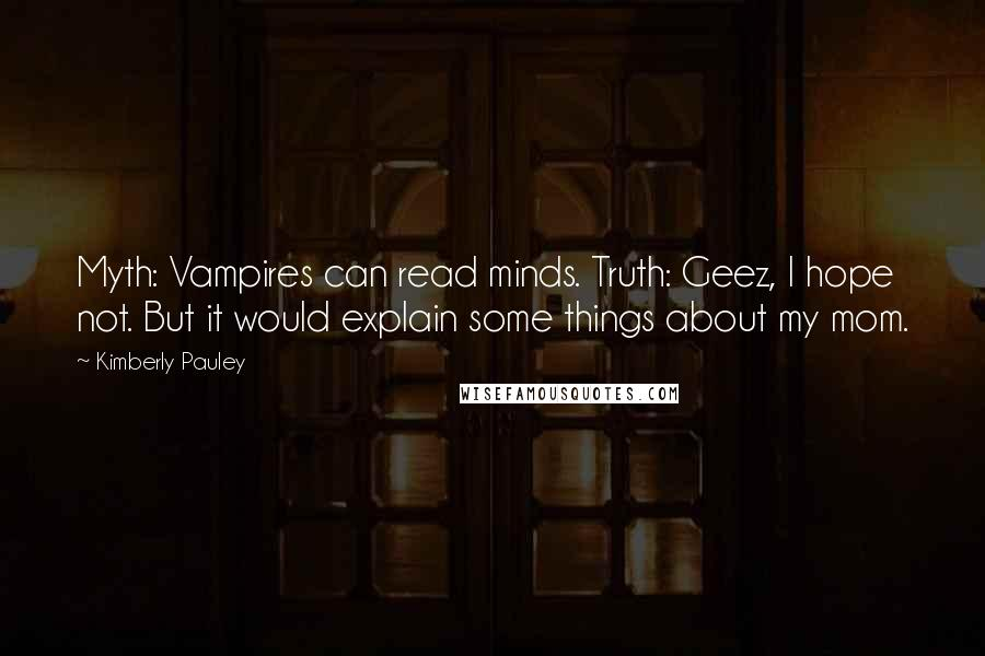 Kimberly Pauley quotes: Myth: Vampires can read minds. Truth: Geez, I hope not. But it would explain some things about my mom.