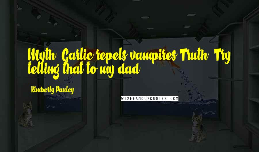 Kimberly Pauley quotes: Myth: Garlic repels vampires.Truth: Try telling that to my dad.