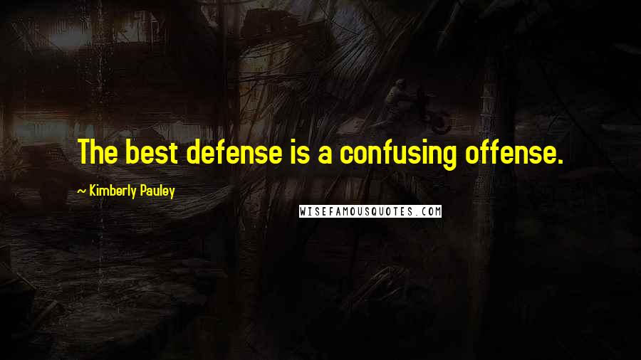 Kimberly Pauley quotes: The best defense is a confusing offense.