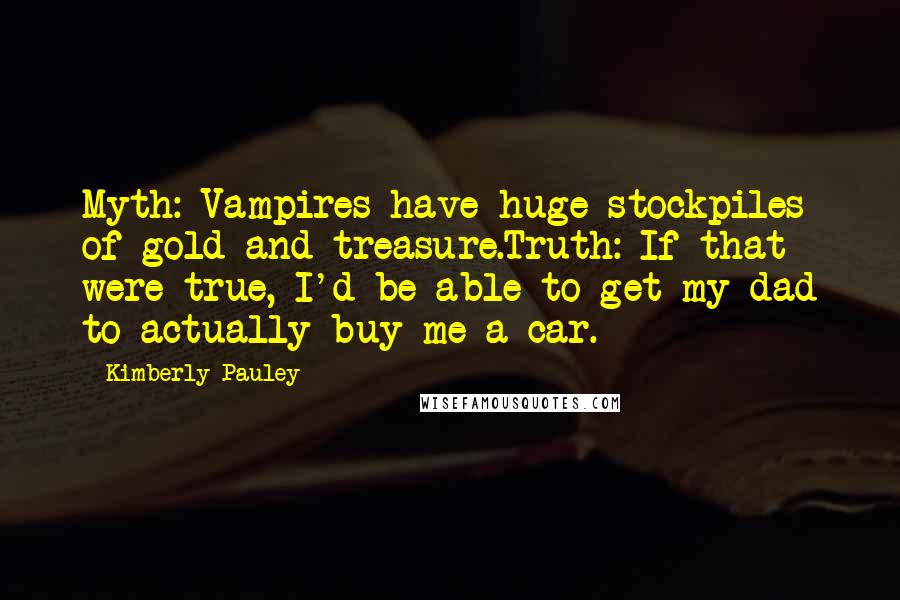 Kimberly Pauley quotes: Myth: Vampires have huge stockpiles of gold and treasure.Truth: If that were true, I'd be able to get my dad to actually buy me a car.